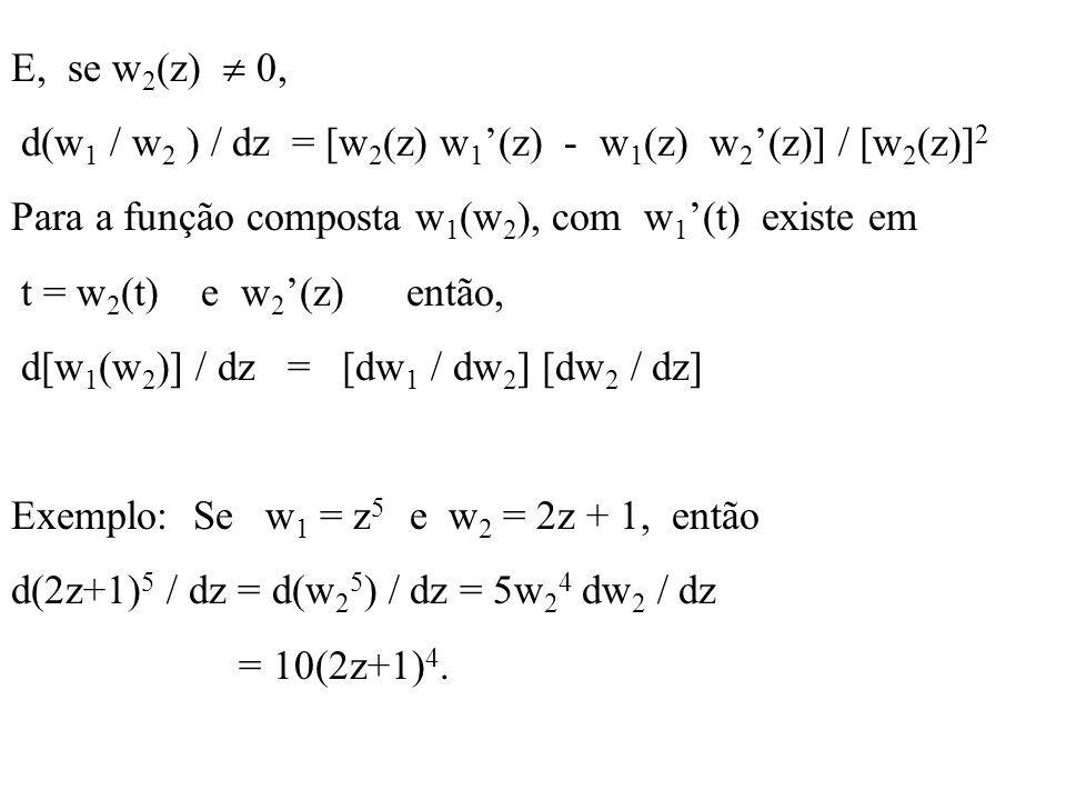 E, se w2(z)  0, d(w1 / w2 ) / dz = [w2(z) w1'(z) - w1(z) w2'(z)] / [w2(z)]2. Para a função composta w1(w2), com w1'(t) existe em.